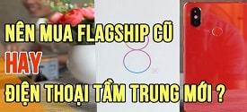 nen-mua-dien-thoai-tam-trung-moi-hay-flagship-cu